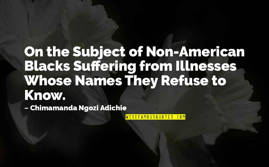 Illnesses Quotes By Chimamanda Ngozi Adichie: On the Subject of Non-American Blacks Suffering from