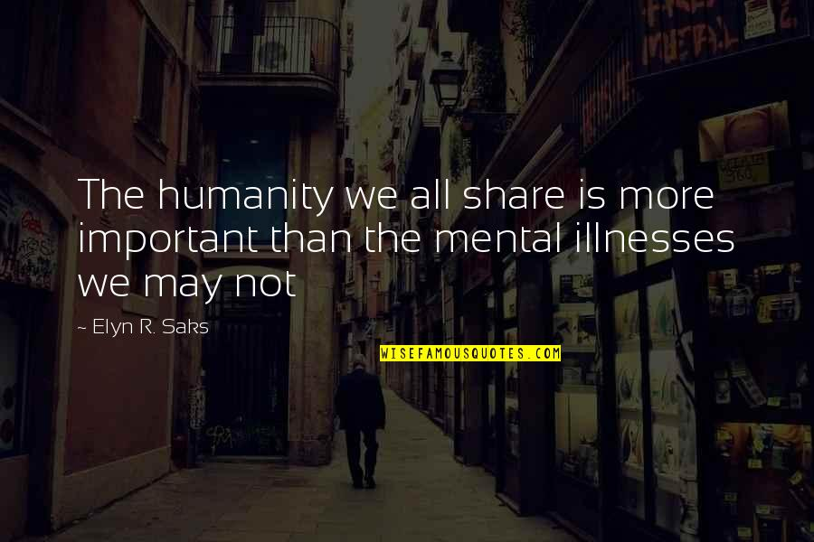 Illnesses Quotes By Elyn R. Saks: The humanity we all share is more important