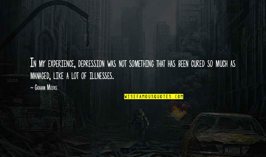 Illnesses Quotes By Graham Moore: In my experience, depression was not something that