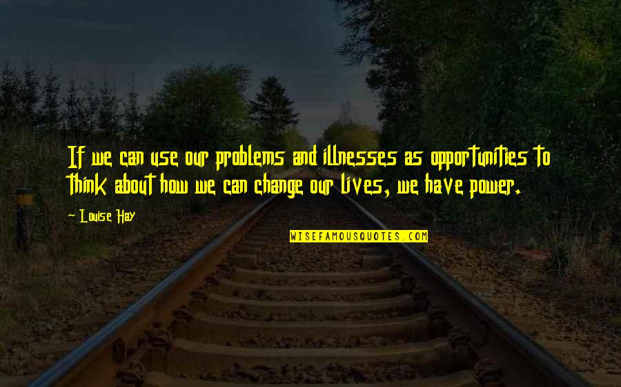 Illnesses Quotes By Louise Hay: If we can use our problems and illnesses