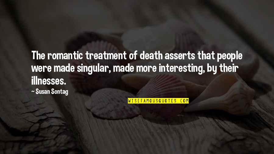 Illnesses Quotes By Susan Sontag: The romantic treatment of death asserts that people