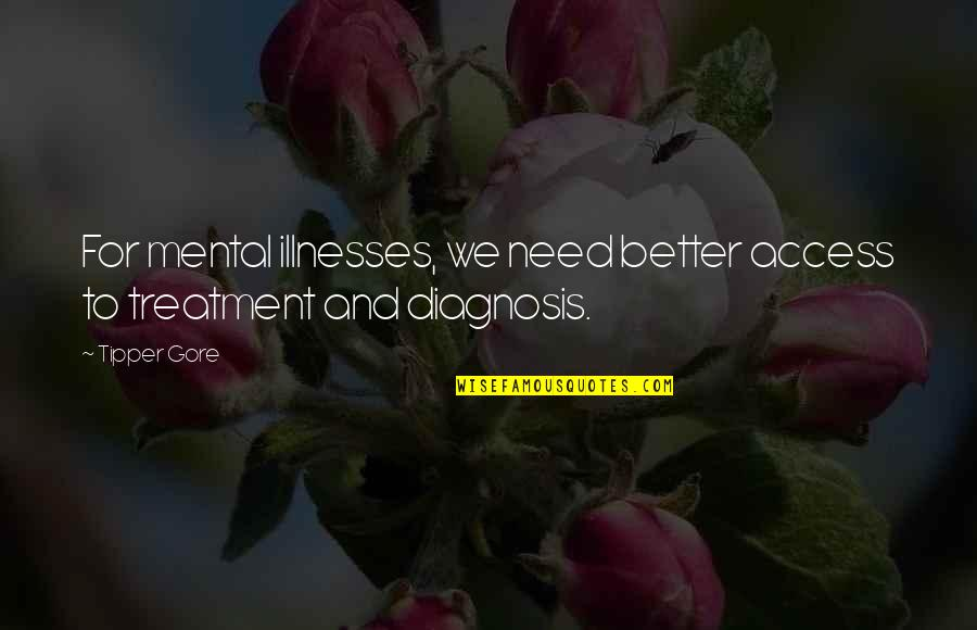 Illnesses Quotes By Tipper Gore: For mental illnesses, we need better access to