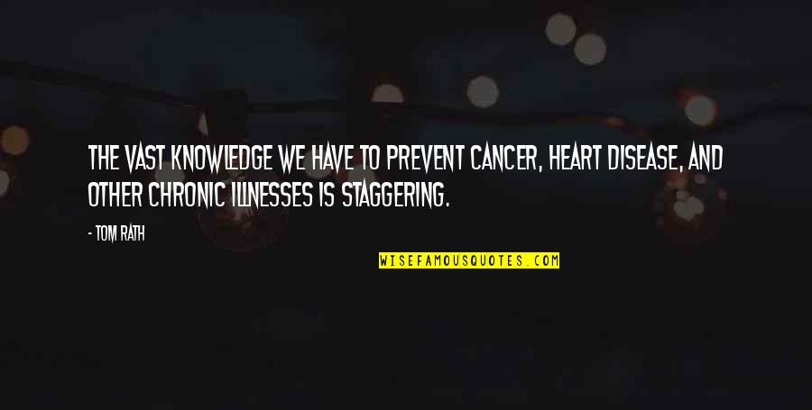 Illnesses Quotes By Tom Rath: The vast knowledge we have to prevent cancer,