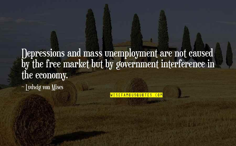 Illumintate Quotes By Ludwig Von Mises: Depressions and mass unemployment are not caused by