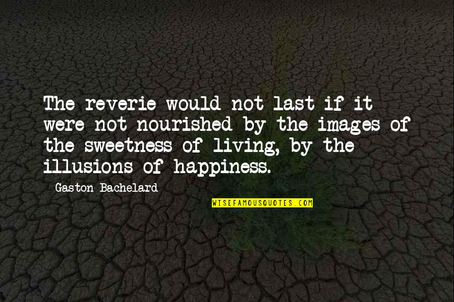 Illusions Of Happiness Quotes By Gaston Bachelard: The reverie would not last if it were