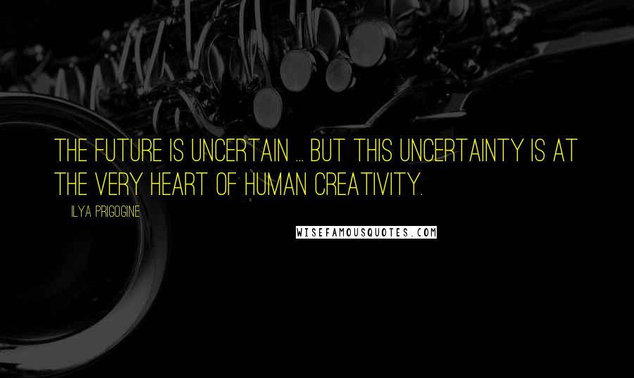 Ilya Prigogine quotes: The future is uncertain ... but this uncertainty is at the very heart of human creativity.