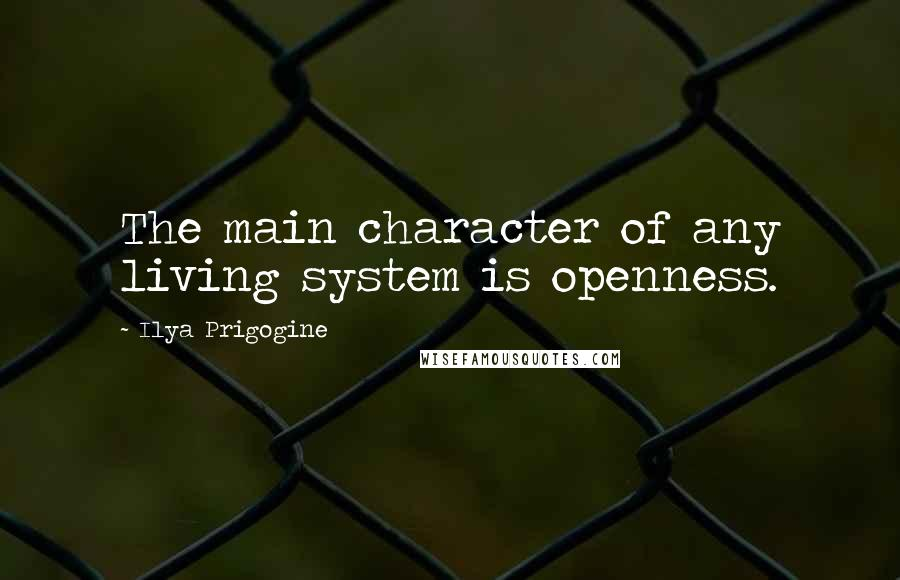 Ilya Prigogine quotes: The main character of any living system is openness.