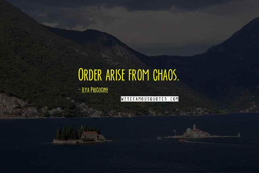 Ilya Prigogine quotes: Order arise from chaos.