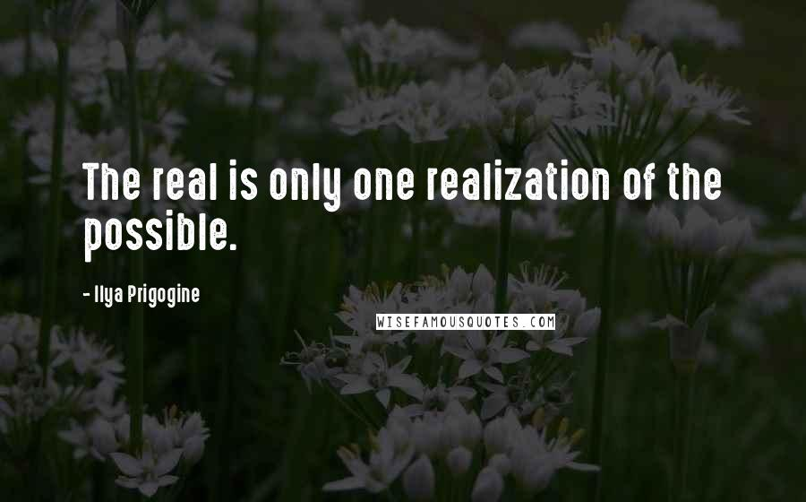 Ilya Prigogine quotes: The real is only one realization of the possible.