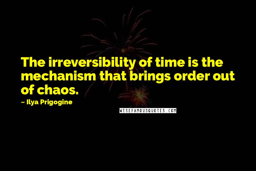 Ilya Prigogine quotes: The irreversibility of time is the mechanism that brings order out of chaos.