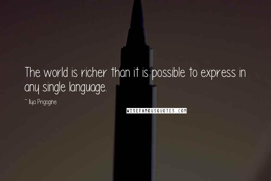 Ilya Prigogine quotes: The world is richer than it is possible to express in any single language.