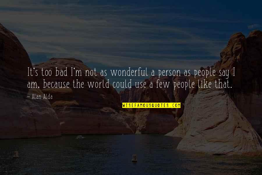 I'm A Bad Person Quotes By Alan Alda: It's too bad I'm not as wonderful a