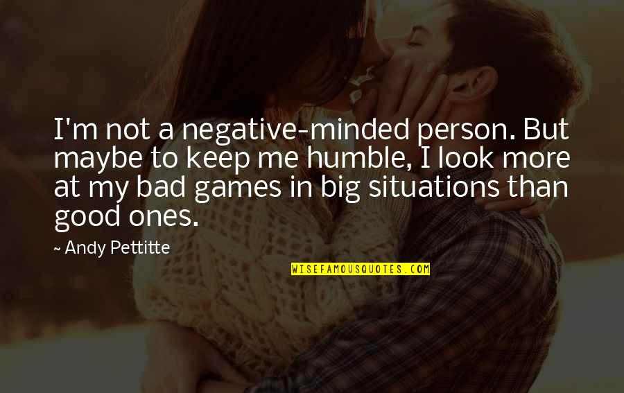 I'm A Bad Person Quotes By Andy Pettitte: I'm not a negative-minded person. But maybe to
