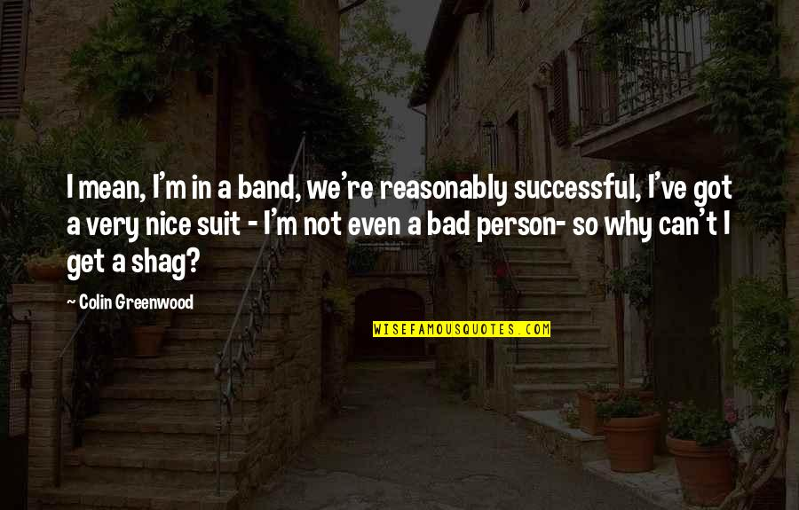 I'm A Bad Person Quotes By Colin Greenwood: I mean, I'm in a band, we're reasonably