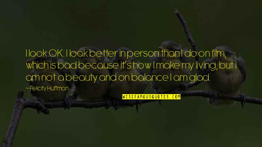 I'm A Bad Person Quotes By Felicity Huffman: I look OK. I look better in person
