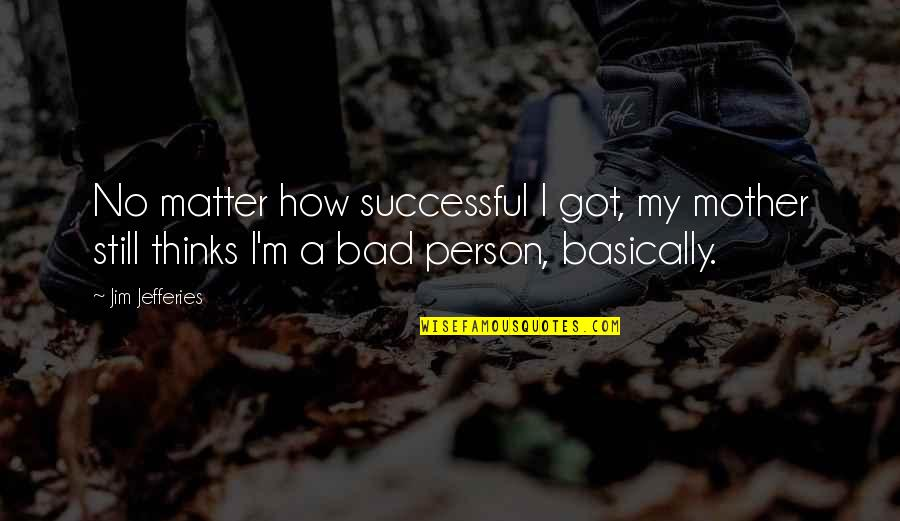 I'm A Bad Person Quotes By Jim Jefferies: No matter how successful I got, my mother