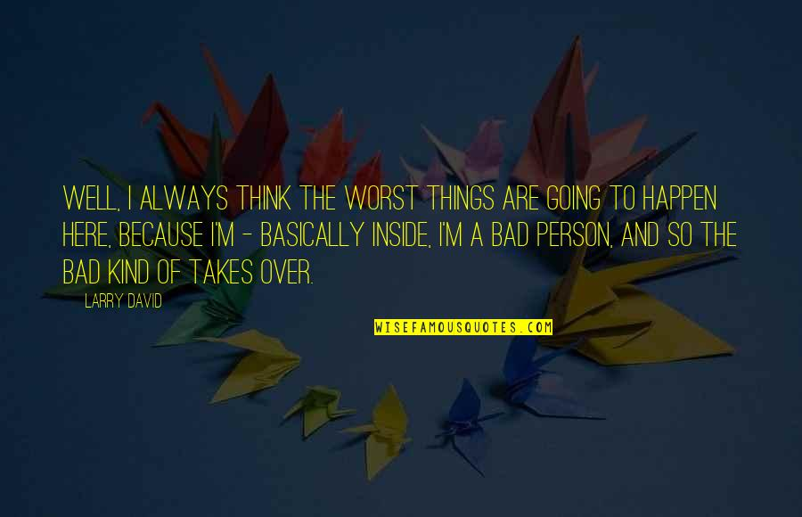 I'm A Bad Person Quotes By Larry David: Well, I always think the worst things are