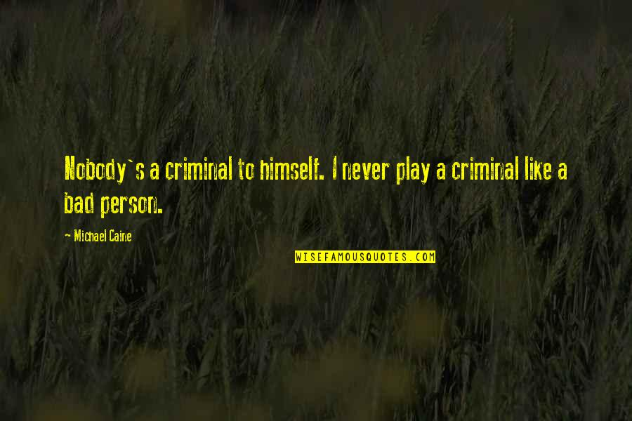 I'm A Bad Person Quotes By Michael Caine: Nobody's a criminal to himself. I never play