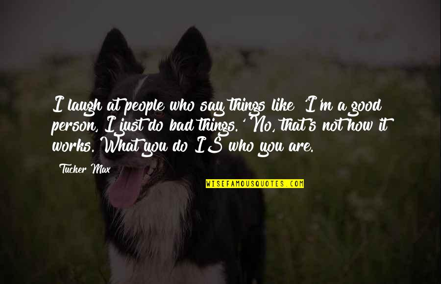 I'm A Bad Person Quotes By Tucker Max: I laugh at people who say things like
