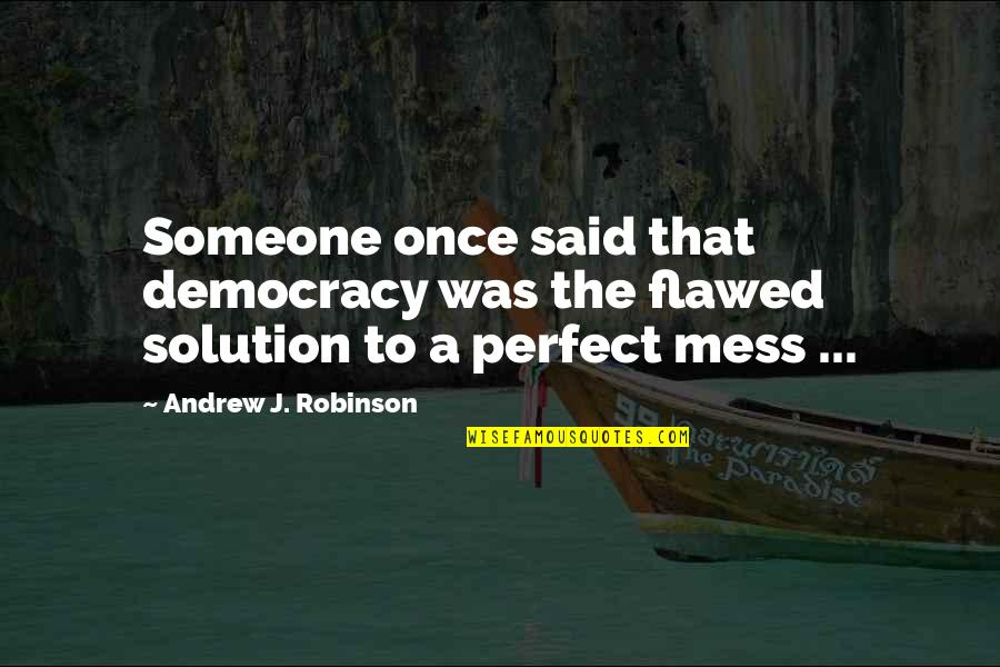 I'm A Mess Up Quotes By Andrew J. Robinson: Someone once said that democracy was the flawed