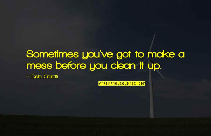 I'm A Mess Up Quotes By Deb Caletti: Sometimes you've got to make a mess before