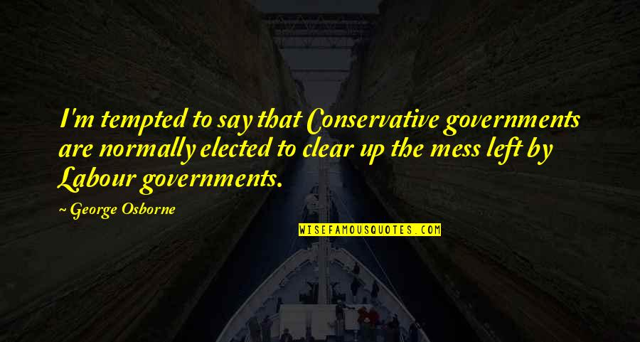 I'm A Mess Up Quotes By George Osborne: I'm tempted to say that Conservative governments are