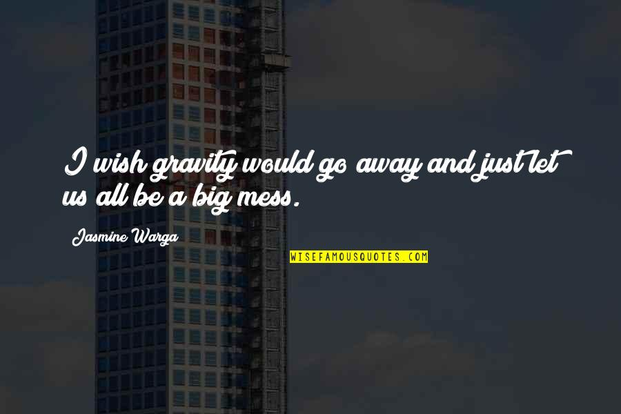 I'm A Mess Up Quotes By Jasmine Warga: I wish gravity would go away and just