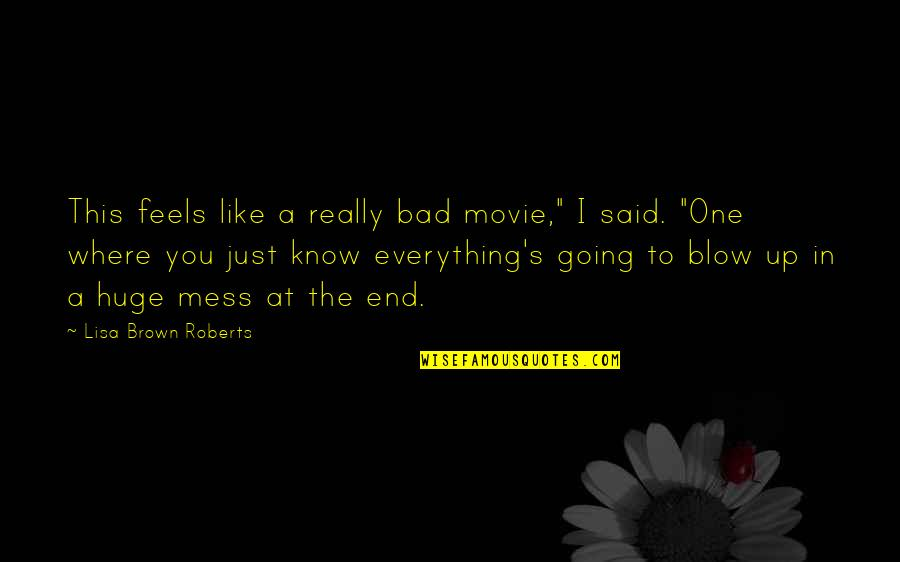 """I'm A Mess Up Quotes By Lisa Brown Roberts: This feels like a really bad movie,"""" I"""