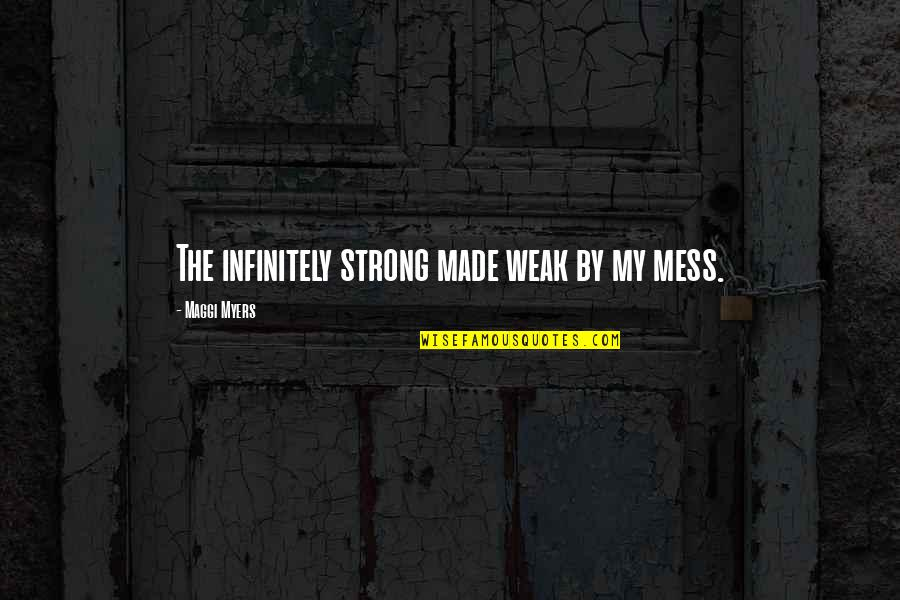I'm A Mess Up Quotes By Maggi Myers: The infinitely strong made weak by my mess.