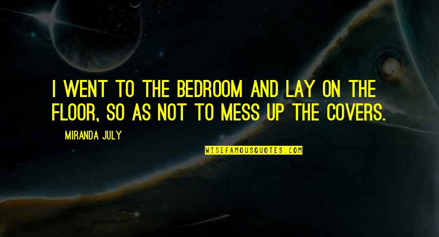 I'm A Mess Up Quotes By Miranda July: I went to the bedroom and lay on