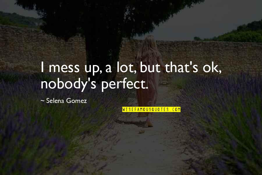 I'm A Mess Up Quotes By Selena Gomez: I mess up, a lot, but that's ok,