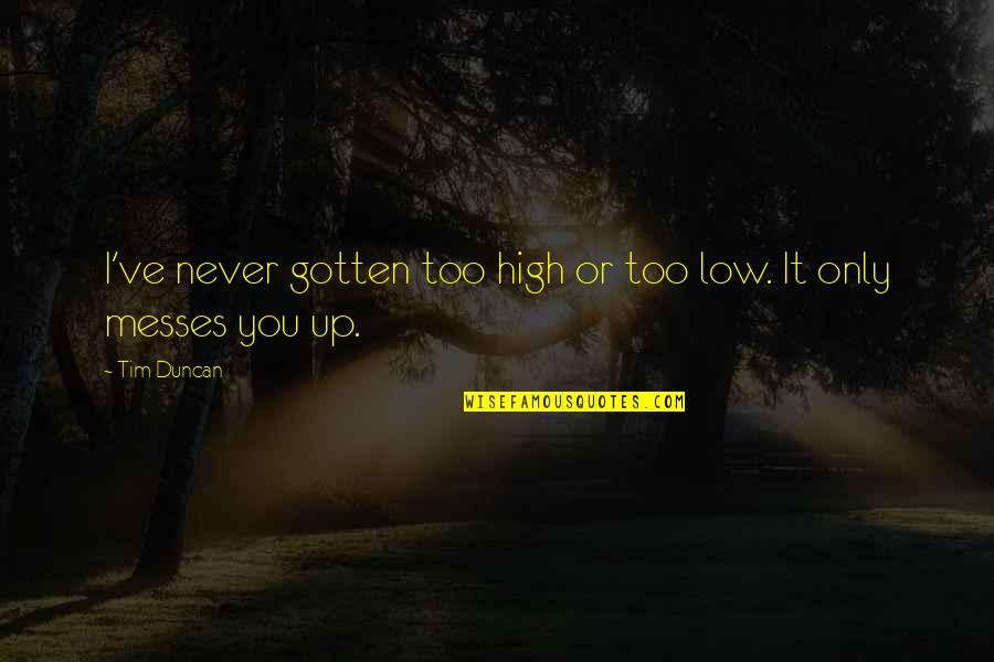 I'm A Mess Up Quotes By Tim Duncan: I've never gotten too high or too low.