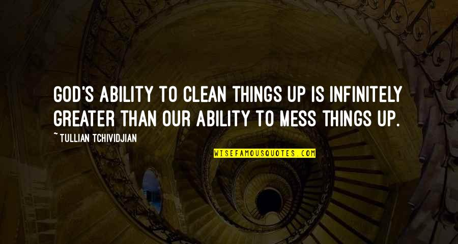 I'm A Mess Up Quotes By Tullian Tchividjian: God's ability to clean things up is infinitely
