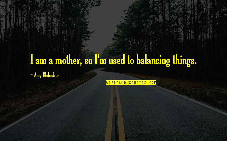 I'm A Mother Quotes By Amy Klobuchar: I am a mother, so I'm used to