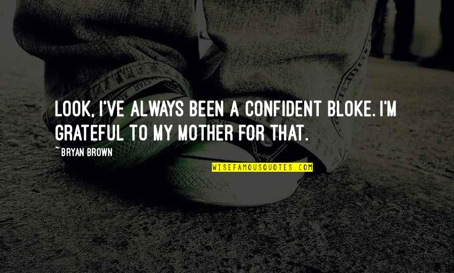 I'm A Mother Quotes By Bryan Brown: Look, I've always been a confident bloke. I'm