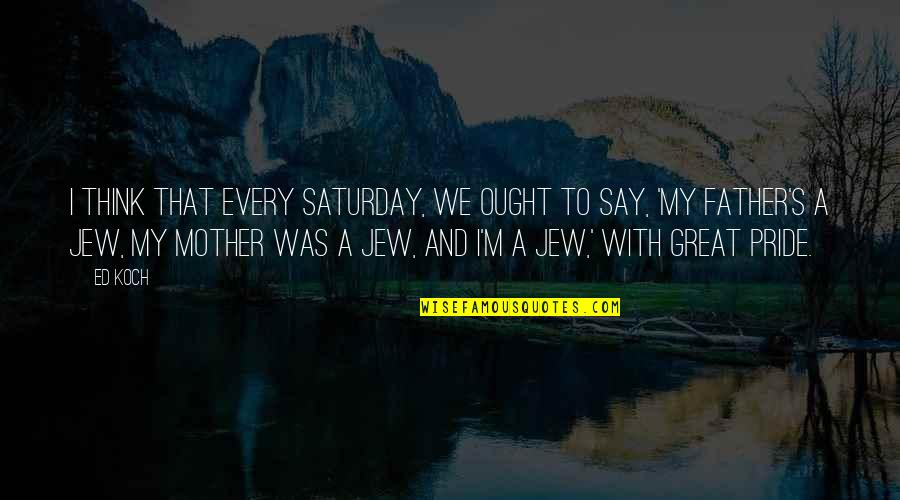 I'm A Mother Quotes By Ed Koch: I think that every Saturday, we ought to