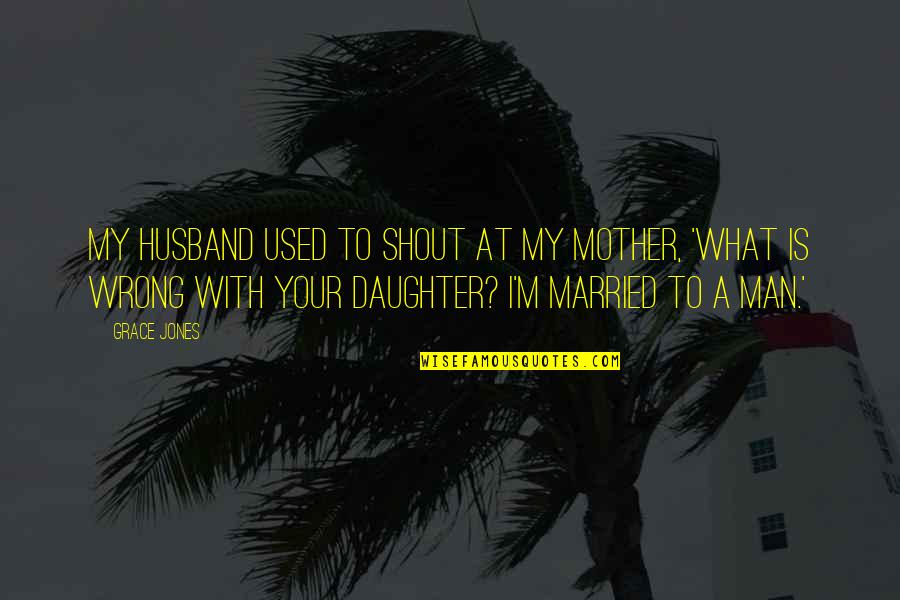 I'm A Mother Quotes By Grace Jones: My husband used to shout at my mother,