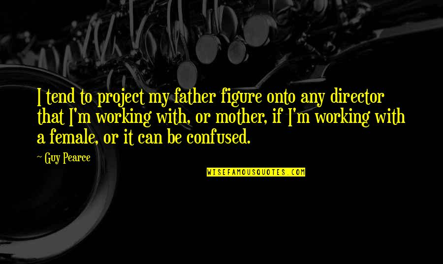 I'm A Mother Quotes By Guy Pearce: I tend to project my father figure onto