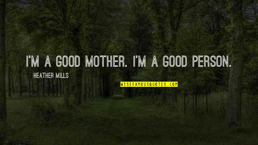 I'm A Mother Quotes By Heather Mills: I'm a good mother. I'm a good person.