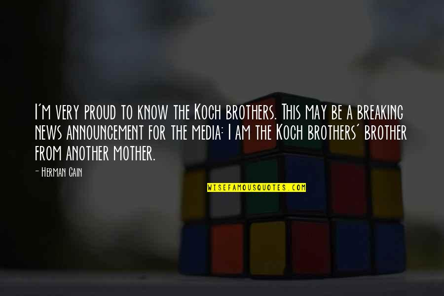 I'm A Mother Quotes By Herman Cain: I'm very proud to know the Koch brothers.