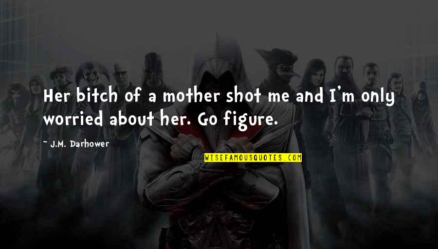 I'm A Mother Quotes By J.M. Darhower: Her bitch of a mother shot me and