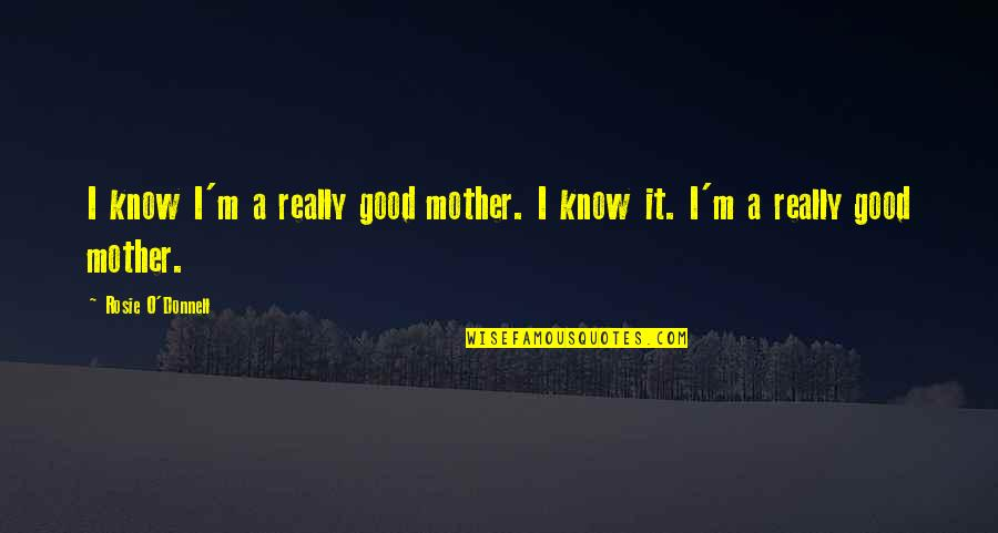 I'm A Mother Quotes By Rosie O'Donnell: I know I'm a really good mother. I