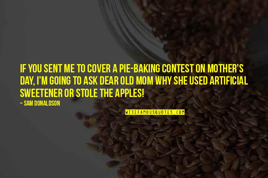 I'm A Mother Quotes By Sam Donaldson: If you sent me to cover a pie-baking