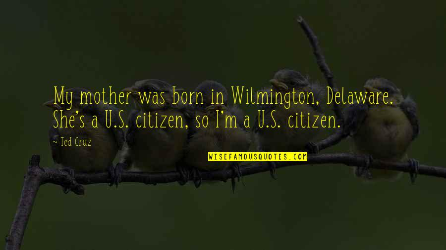 I'm A Mother Quotes By Ted Cruz: My mother was born in Wilmington, Delaware. She's