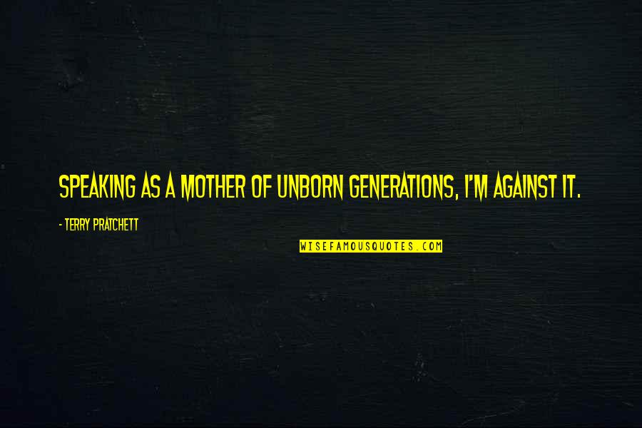 I'm A Mother Quotes By Terry Pratchett: Speaking as a mother of unborn generations, I'm