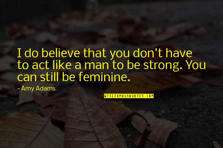 I'm A Strong Man Quotes By Amy Adams: I do believe that you don't have to