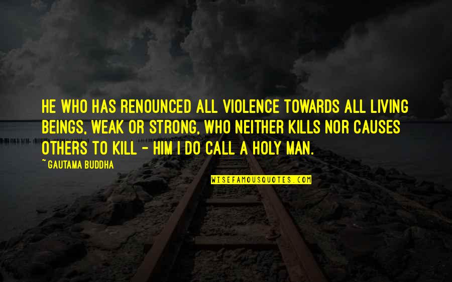 I'm A Strong Man Quotes By Gautama Buddha: He who has renounced all violence towards all