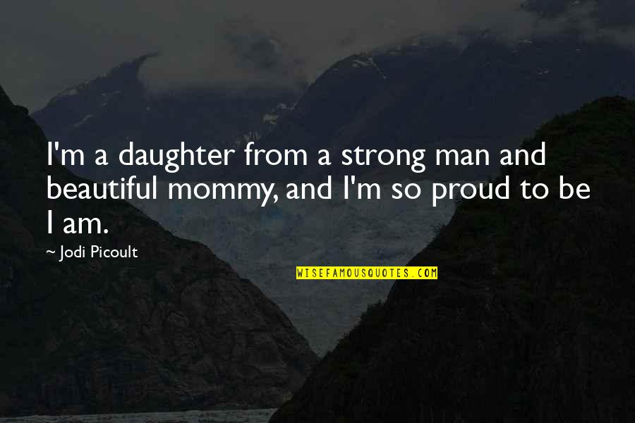 I'm A Strong Man Quotes By Jodi Picoult: I'm a daughter from a strong man and