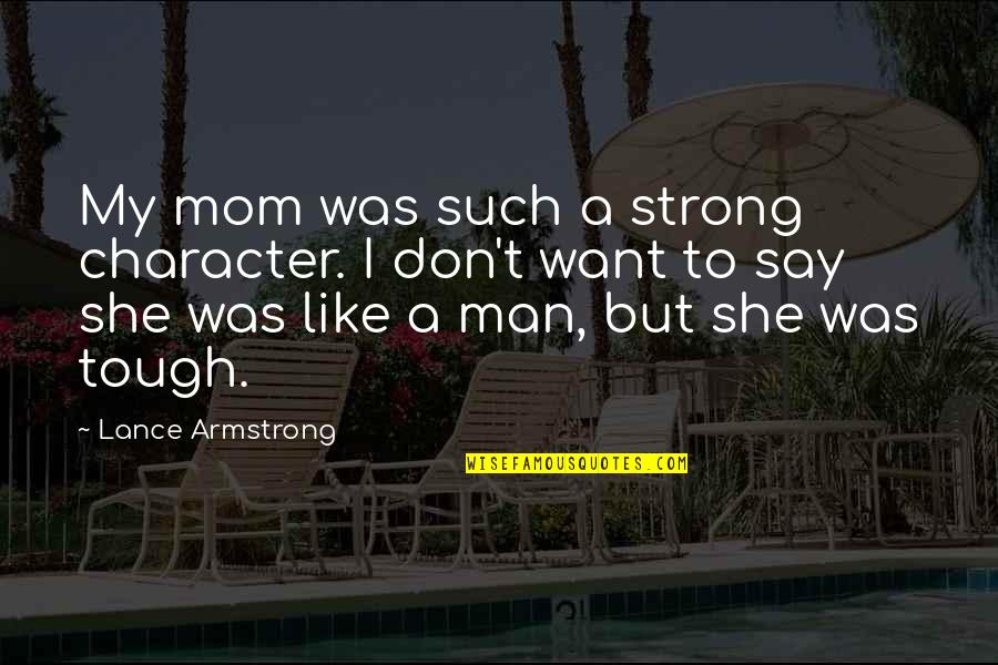 I'm A Strong Man Quotes By Lance Armstrong: My mom was such a strong character. I