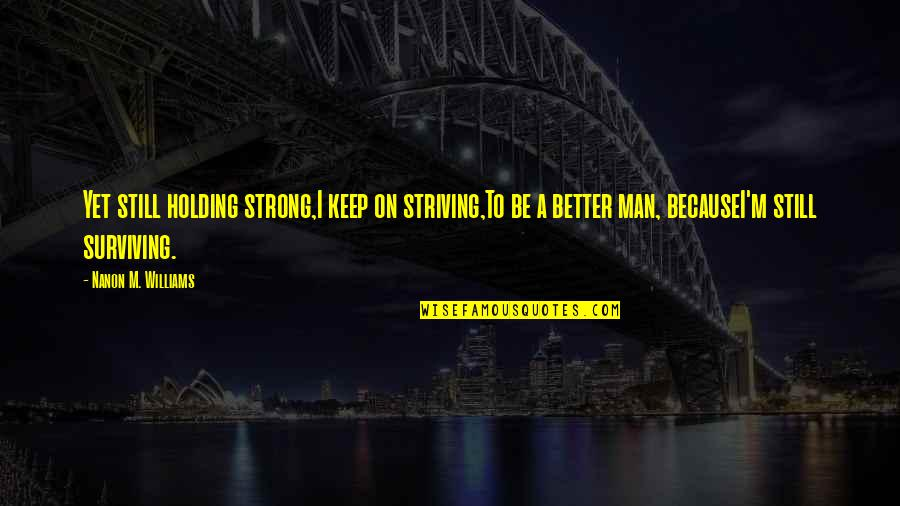I'm A Strong Man Quotes By Nanon M. Williams: Yet still holding strong,I keep on striving,To be